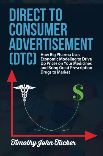 Direct to Consumer Advertisement - Dtc: How Pharmaceutical Companies Use Economic Modeling to Drive Up Prices on Your Medicines at the Pharmacy