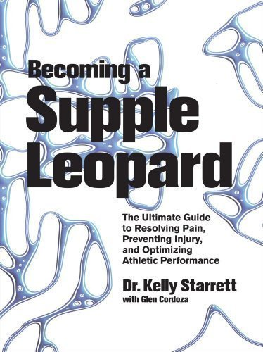 Becoming a Supple Leopard: The Ultimate Guide to Resolving Pain, Preventing Injury, and Optimizing Athletic Performance by Kelly Starrett (April 23 2013)