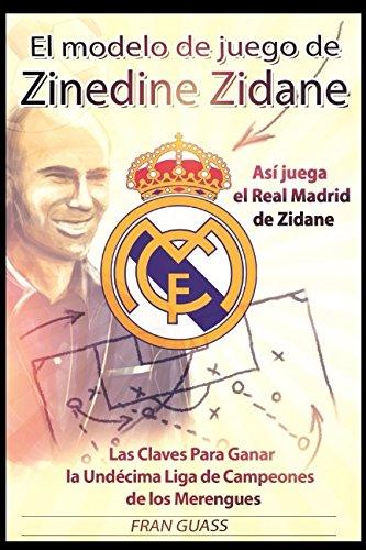 El Modelo de Juego de Zinedine Zidane (Así juega el Real Madrid de Zidane. Las Claves Para Ganar la Undécima Liga de Campeones de los Merengues) por Fran Guass