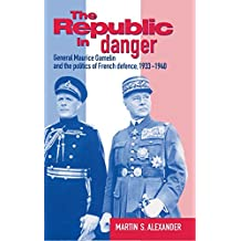 The Republic in Danger: General Maurice Gamelin and the Politics of French Defence, 1933–1940