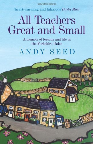 All Teachers Great and Small: A memoir of lessons and life in the Yorkshire Dales by Seed, Andy (2012) Paperback