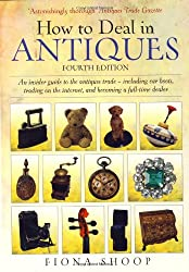 How To Deal In Antiques 4e: An Insider Guide to the Antiques Trade - Including Car Boots, Trading on the Internet, and Becoming a Full-time Dealer
