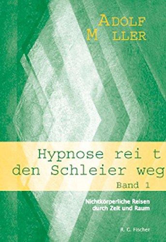 Hypnose reißt den Schleier weg. Nichtkörperliche Reisen durch Zeit und Raum Bd. 1.