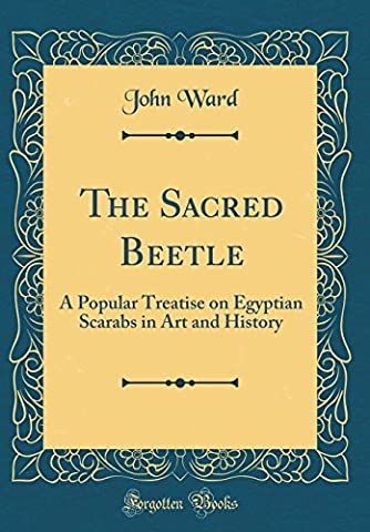 The Sacred Beetle: A Popular Treatise on Egyptian Scarabs in Art and History (Classic Reprint)