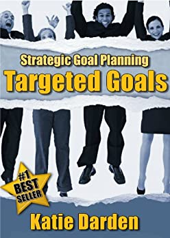 STRATEGIC GOAL PLANNING – Creating Targeted Goals - A Creative Approach to Taking Charge of Your Business and Life (Strategic Career, Life and Business Goal Setting and Planning Book 2) by [Darden, Katie]