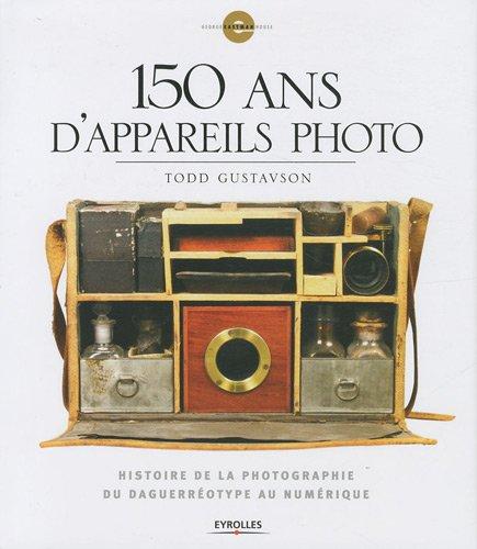 150 ans d'appareils photo : Histoire de la photographie du daguerréotype au numérique par Todd Gustavson