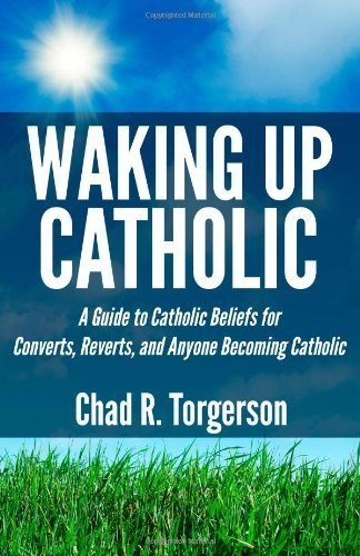Waking Up Catholic: A Guide to Catholic Beliefs for Converts, Reverts, and Anyone Becoming Catholic by Torgerson, Chad R. (2013) Paperback