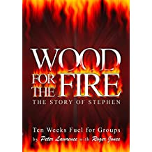 Wood for the Fire - the Story of Stephen: Ten Weeks' Fuel for Groups