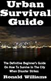 Urban Survival Guide: The Definitive Beginner's Guide On How To Survive In The City When Disaster Strikes