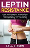 Leptin Resistance: Leptin Diet to Control Your Hormones, Get Permanent Weight Loss, Cure Obesity and Live Healthy (Leptin Resistance, Leptin Diet, Ghrelin, Adiponectin) (English Edition)