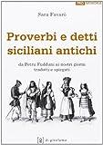Proverbi e detti siciliani antichi. Da Petru Fudduni ai nostri giorni tradotti e spiegati