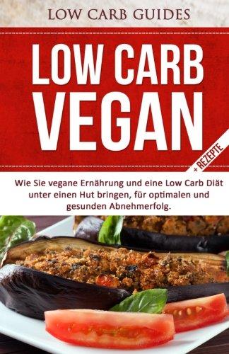 Low Carb Vegan: Wie Sie vegane Ernährung und eine Low Carb Diät unter einen Hut bringen, für optimalen und gesunden Abnehmerfolg (Abnehmen mit Low ... Low Carb Kochbuch, Low Carb Backbuch,)