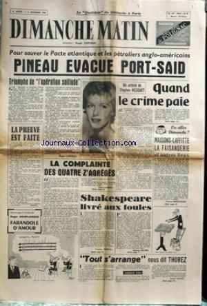 DIMANCHE MATIN [No 187] du 02/12/1956 - POUR SAUVER LE PACTE ATLANTIQUE ET LES PETROLIERS ANGLO-AMERICAINS - PINEAU EVACUE PORT-SAID - QUAND LE CRIME PAIE PAR HECQUET - LA COMPLAINTE DES 4 Z'AGREGES PAR RENE CHABERT - SHAKESPEARE LIVRES AUX FOULES - THOREZ - TOUT S'ARRANGE.