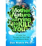 { { [ MOTHER NATURE IS TRYING TO KILL YOU: A LIVELY TOUR THROUGH THE DARK SIDE OF THE NATURAL WORLD ] By Riskin, Dan ( Author ) Mar - 2014 [ Hardcover ]