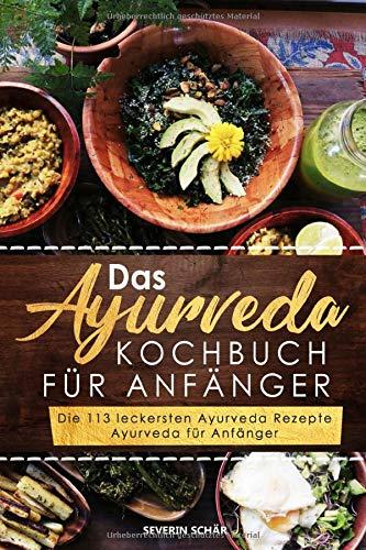Das Ayurveda Kochbuch für Anfänger: Die 113 leckersten Ayurveda Rezepte - Ayurveda für Anfänger