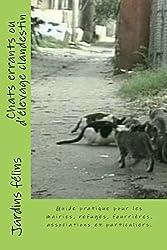 Chats errants ou d'élevage clandestin: Guide pratique pour les maires, élus, refuges, fourrières, associations, et particuliers concernés par les l'origine du chat, créer une association.
