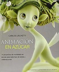 Animacion En Azucar: 14 Proyectos De Modelado En Azucar Para Todo Tipo De Tartas Y Celebraciones