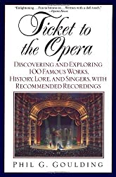 Ticket to the Opera: Discovering and Exploring 100 Famous Works, History, Lore, and Singers, with Recommended Recordings by Phil G. Goulding (1999-08-31)