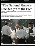 """""""That National Game is Decidedly 'On the Fly'"""" The Rise of Organized Base Ball in the Portland and Vancouver Area in 1867 - A Historic Resource study ... Site & Vancouver National Historic Reserve"""