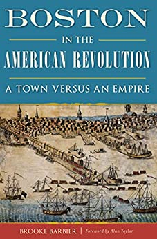 Boston in the American Revolution: A Town Versus an Empire by [Barbier, Brooke]