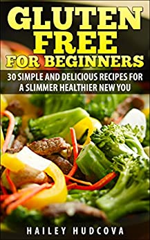 Gluten Free for Beginners: 30 Simple and Delicious Recipes for a Slimmer Healthier New You (English Edition) par [Hudcova, Hailey]
