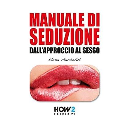 Manuale Di Seduzione Dall'approccio Al Sesso (How2 Edizioni Vol. 34)