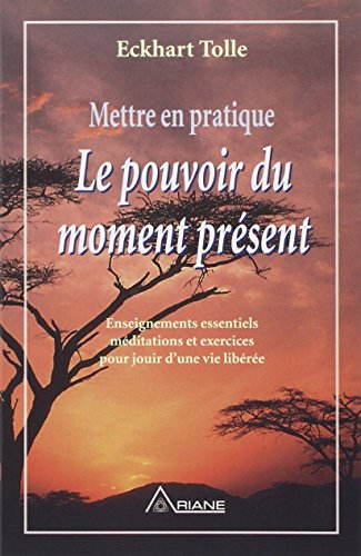 Mettre en pratique le pouvoir du moment présent. Enseignement essentiels méditations et exercices pour jouir d'une vie libérée