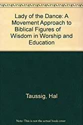Lady of the Dance: A Movement Approach to Biblical Figures of      Wisdom in Worship and Education