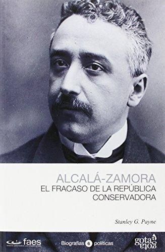 NICETO ALCALÁ-ZAMORA, EL FRACASO DE LA REPÚBLICA CONSERVADORA (BIOGRAFÍAS POLÍTICAS  (GOTA A GOTA)) por STANLEY G. PAYNE