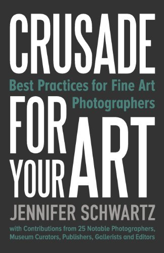 Crusade for Your Art: Best Practices for Fine Art Photographers by Schwartz Jennifer (2014-03-01)