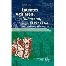"Latentes Agitieren: ""Nabucco"", 1816-1842: Zu Giuseppe Verdis früher Erfolgsoper, ihren Prätexten, ihrem Modellcharakter (Studia Romanica)"