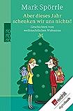 Aber dieses Jahr schenken wir uns nichts!: Geschichten vom weihnachtlichen Wahnsinn