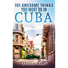 Cuba: 101 Awesome Things You Must Do in Cuba: Cuba Travel Guide to the Best of Everything: Havana, Salsa Music, Mojitos and so much more. The True Travel Guide from a True Traveler. (English Edition)