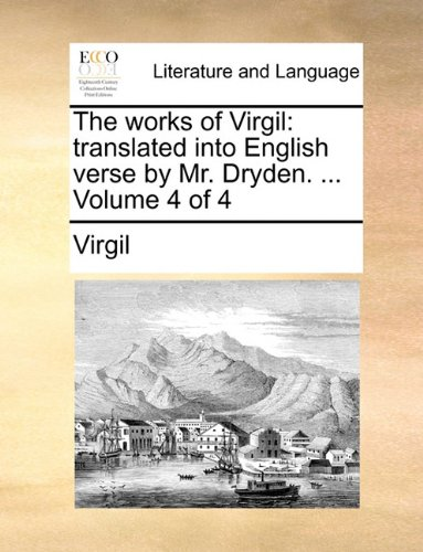 The works of Virgil: translated into English verse by Mr. Dryden. ...  Volume 4 of 4