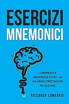 Esercizi mnemonici: Comprendi e memorizza di più - La via verso prestazioni più elevate di [Lombardi, Riccardo]