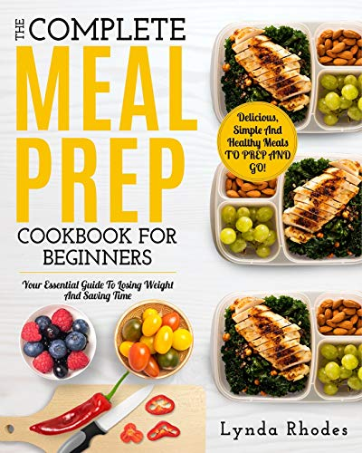 Meal Prep: The Complete Meal Prep Cookbook For Beginners: Your Essential Guide To Losing Weight And Saving Time - Delicious, Simple And Healthy Meals To Prep and Go! (Low Carb Meal Prep, Band 1)