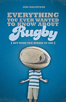 Everything You Ever Wanted to Know About Rugby But Were too Afraid to Ask par [Macintosh, Iain]
