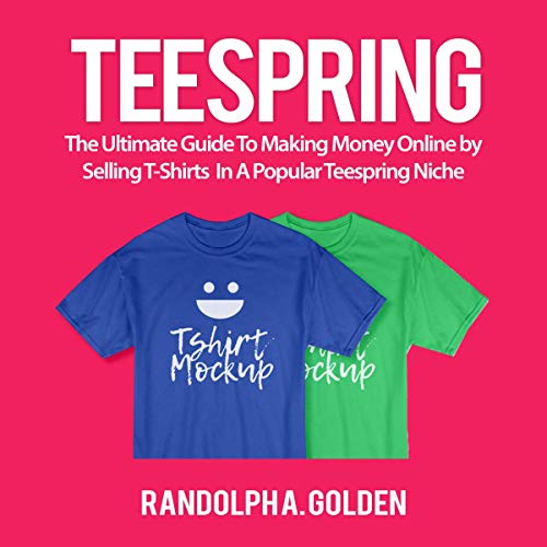 607cc766 Teespring: The Ultimate Guide to Making Money Online by Selling T-Shirts in  a