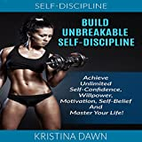Build Unbreakable Self-Discipline: How to Build Confidence, Willpower, Motivation, Self-Belief and Master Your Life!