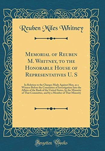 Memorial of Reuben M. Whitney, to the Honorable House of Representatives U. S: In Relation to the Charges Made Against Him, as a Witness Before the ... United States, by the Minority of That Commi