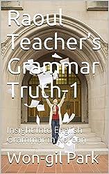 Raoul Teacher's Grammar Truth-1: Insight Into English Grammar in Korean (English Edition)