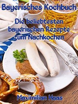 Bayerisches Kochbuch: Die beliebtesten bayerischen Rezepte zum Nachkochen (German Edition) par [Haas, Maximilian]