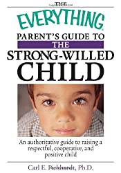 The Everything Parent's Guide To The Strong-Willed Child: An Authoritative Guide to Raising a Respectful, Cooperative, And Positive Child (Everything (Parenting))