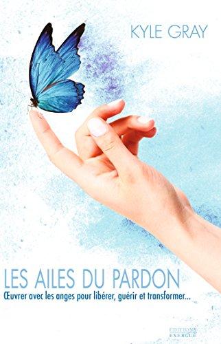 Les ailes du pardon : OEvrer avec les anges pour libérer, guérir et transformer...