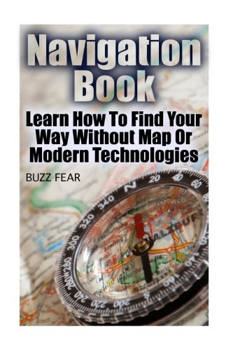 Navigation Book: Learn How To Find Your Way Without Map Or Modern Technologies por Buzz Fear