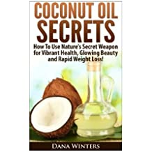 Coconut Oil Secrets : How To Use Nature's Secret Weapon for Vibrant Health, Glowing Beauty and Rapid Weight Loss! by Dana Winters (2014-02-13)