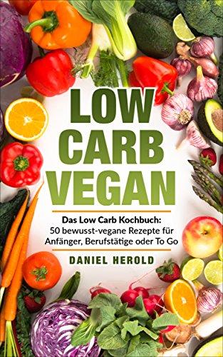 Low Carb Vegan: Das Low Carb Kochbuch: 50 bewusst-vegane Rezepte für Anfänger, Berufstätige oder To Go Go Go Gemüse