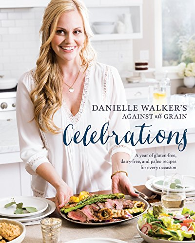 ainst All Grain Celebrations: A Year of Gluten-Free, Dairy-Free, and Paleo Recipes for Every Occasion ()