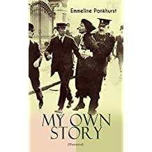 """MY OWN STORY (Illustrated): The Inspiring & Powerful Autobiography of the Determined Woman Who Founded the Militant WPSU """"Suffragette"""" Movement and Fought ... Rights for All Women (English Edition)"""