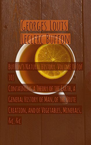 Buffon's Natural History. Volume 04 (of 10)Containing a Theory of the Earth, a General History of Man, of the Brute Creation, and of Vegetables, Minerals, &c. &c (English Edition) - 04 Natural